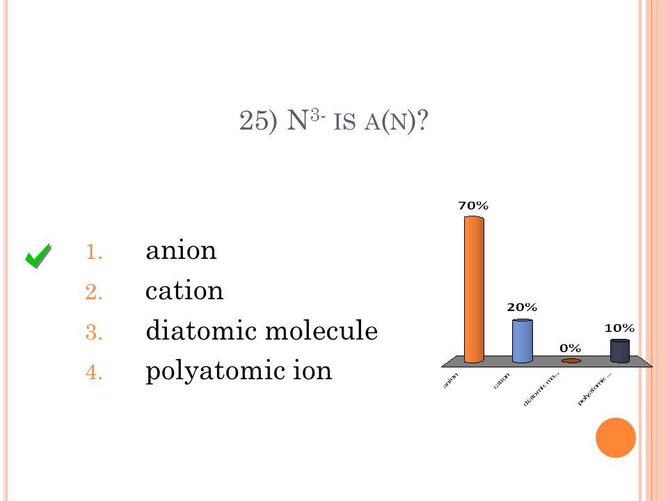 25) N 3- IS A ( N ) 1. anion 2. cation 3. diatomic molecule 4. polyatomic ion