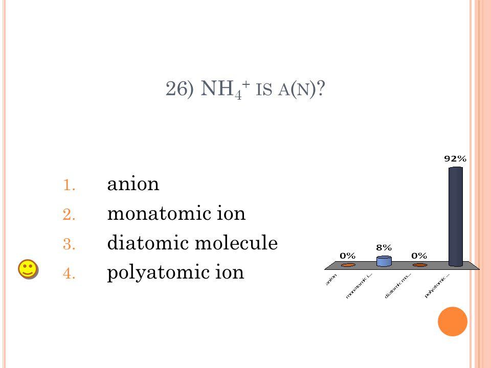 26) NH 4 + IS A ( N )? 1. anion 2. monatomic ion 3. diatomic molecule 4. polyatomic ion