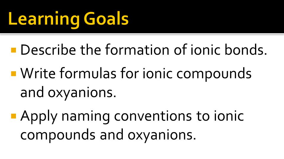  Describe the formation of ionic bonds.  Write formulas for ionic compounds and oxyanions.