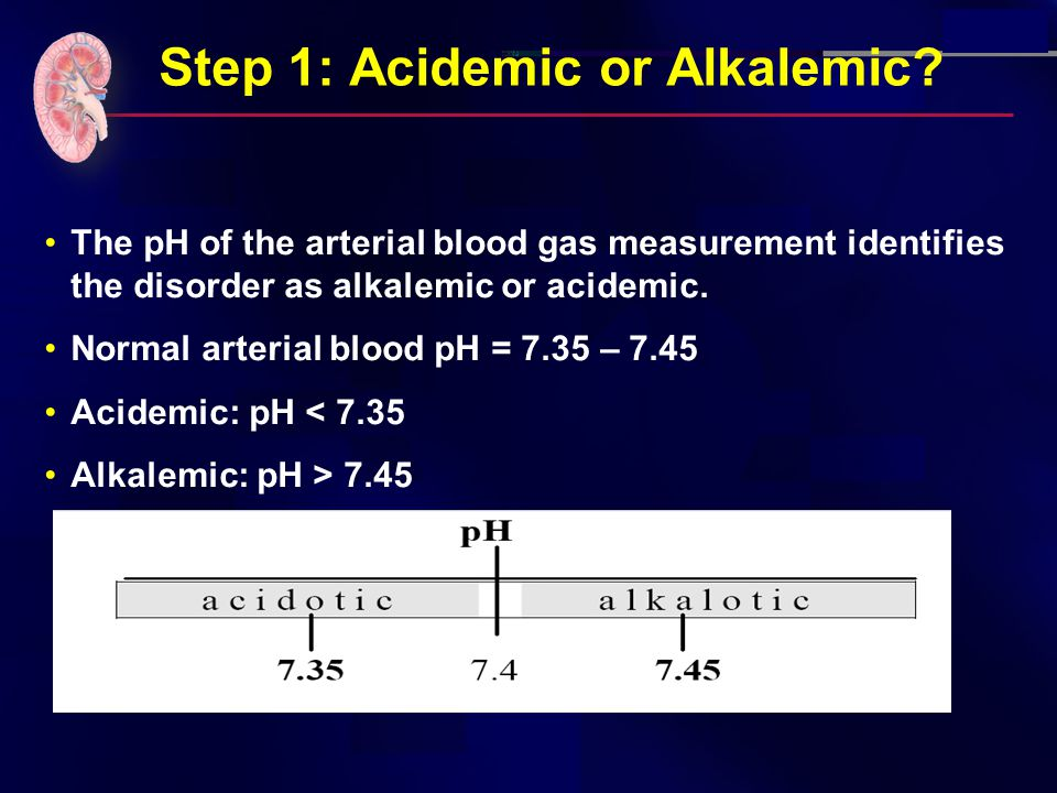 Step 1: Acidemic or Alkalemic? The pH of the arterial blood gas measurement identifies the disorder as alkalemic or acidemic. Normal arterial blood pH