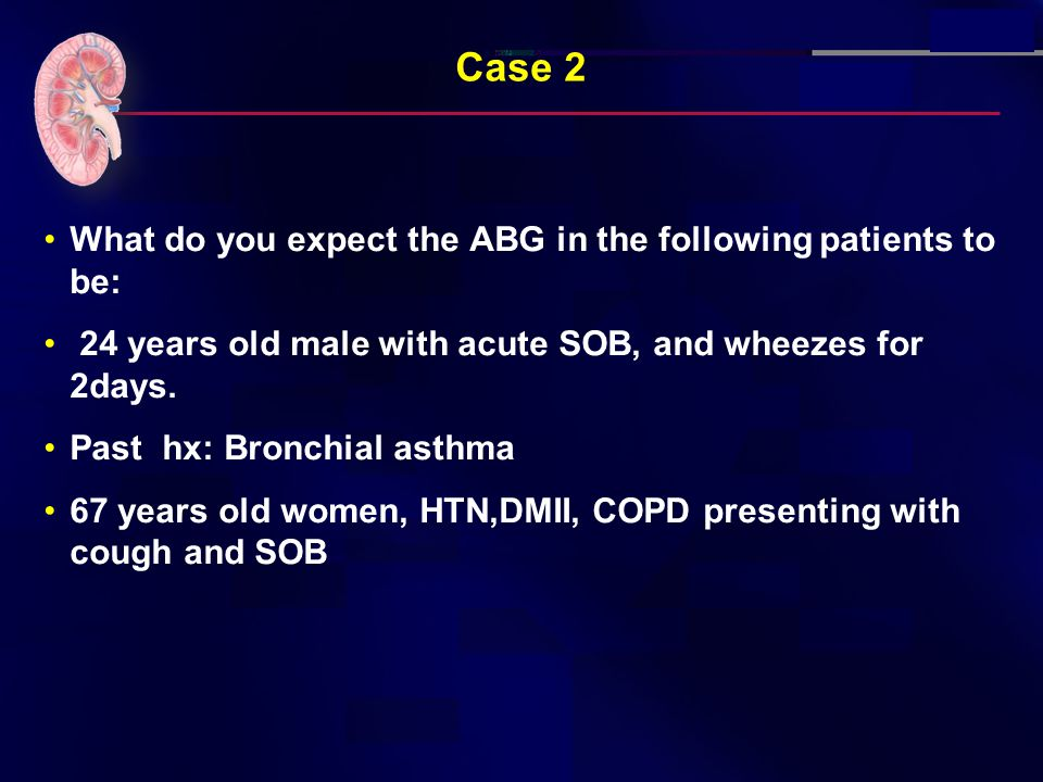 Case 2 What do you expect the ABG in the following patients to be: 24 years old male with acute SOB, and wheezes for 2days.