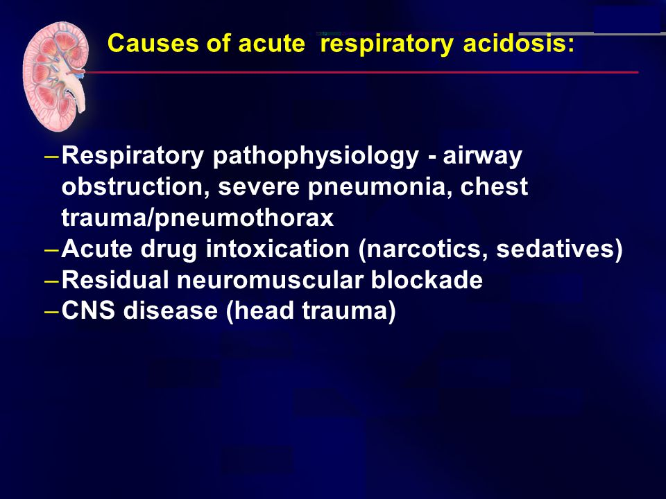 Causes of acute respiratory acidosis: –Respiratory pathophysiology - airway obstruction, severe pneumonia, chest trauma/pneumothorax –Acute drug intox