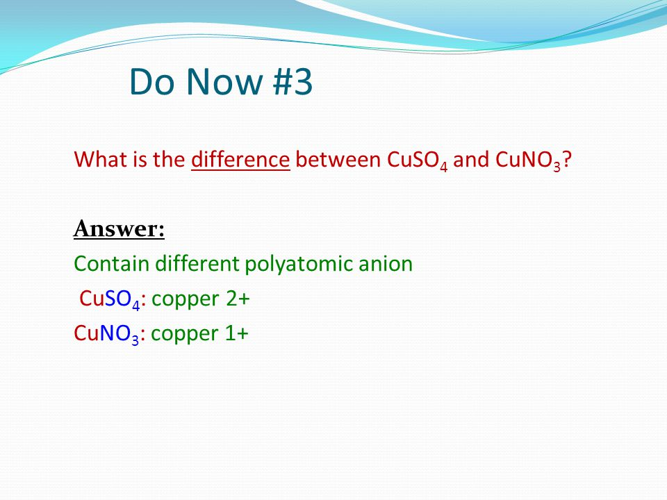 Do Now #3 What is the difference between CuSO 4 and CuNO 3 ? Answer: Contain different polyatomic anion CuSO 4 : copper 2+ CuNO 3 : copper 1+