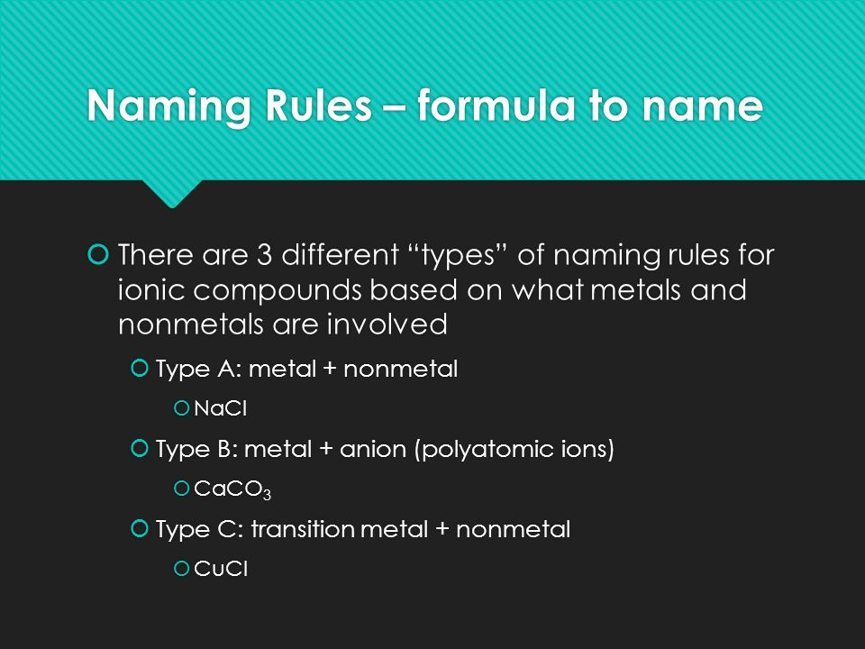 Naming Rules – formula to name  There are 3 different types of naming rules for ionic compounds based on what metals and nonmetals are involved  Type A: metal + nonmetal  NaCl  Type B: metal + anion (polyatomic ions)  CaCO 3  Type C: transition metal + nonmetal  CuCl  There are 3 different types of naming rules for ionic compounds based on what metals and nonmetals are involved  Type A: metal + nonmetal  NaCl  Type B: metal + anion (polyatomic ions)  CaCO 3  Type C: transition metal + nonmetal  CuCl
