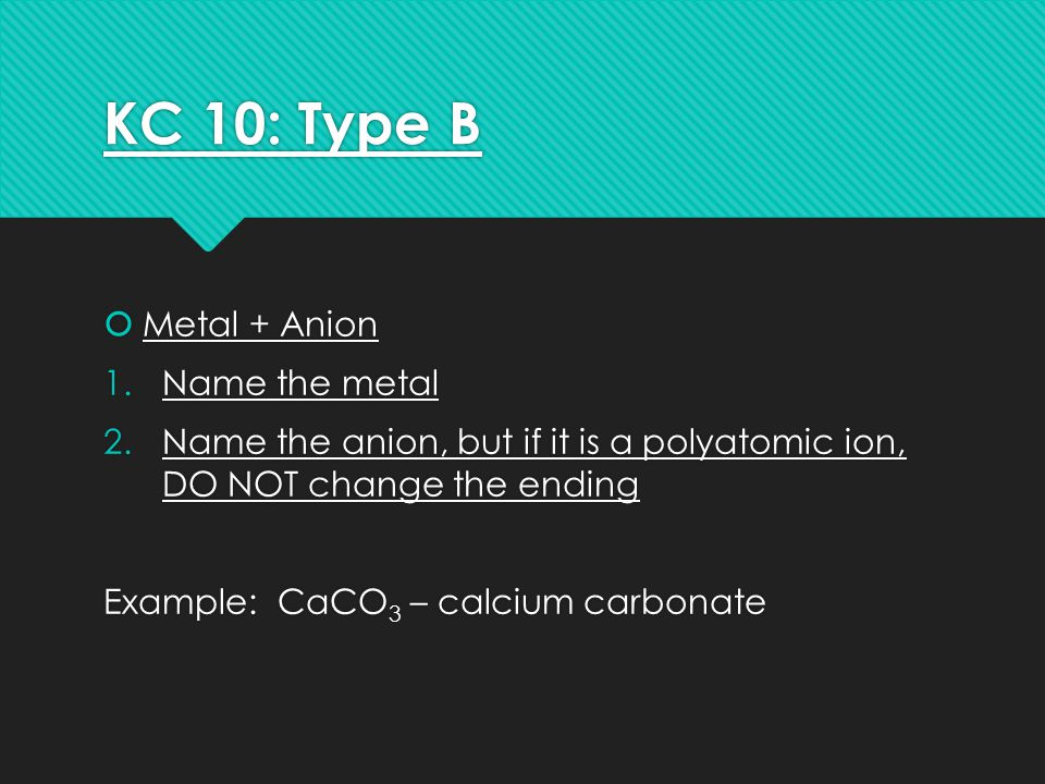 KC 10: Type B  Metal + Anion 1.Name the metal 2.Name the anion, but if it is a polyatomic ion, DO NOT change the ending Example: CaCO 3 – calcium carbonate  Metal + Anion 1.Name the metal 2.Name the anion, but if it is a polyatomic ion, DO NOT change the ending Example: CaCO 3 – calcium carbonate