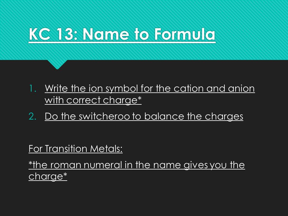 KC 13: Name to Formula 1.Write the ion symbol for the cation and anion with correct charge* 2.Do the switcheroo to balance the charges For Transition Metals: *the roman numeral in the name gives you the charge* 1.Write the ion symbol for the cation and anion with correct charge* 2.Do the switcheroo to balance the charges For Transition Metals: *the roman numeral in the name gives you the charge*