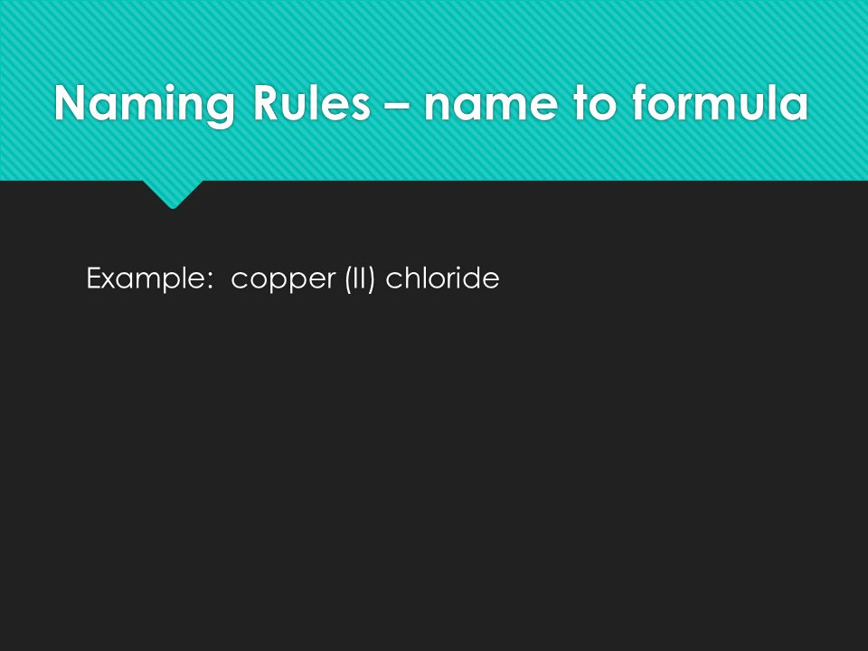 Naming Rules – name to formula Example: copper (II) chloride