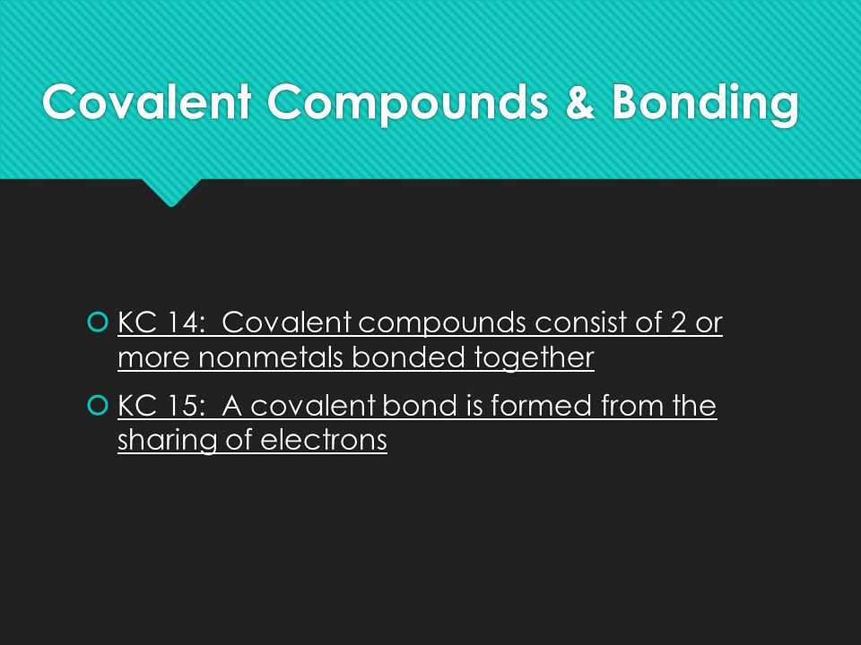 Covalent Compounds & Bonding  KC 14: Covalent compounds consist of 2 or more nonmetals bonded together  KC 15: A covalent bond is formed from the sharing of electrons  KC 14: Covalent compounds consist of 2 or more nonmetals bonded together  KC 15: A covalent bond is formed from the sharing of electrons