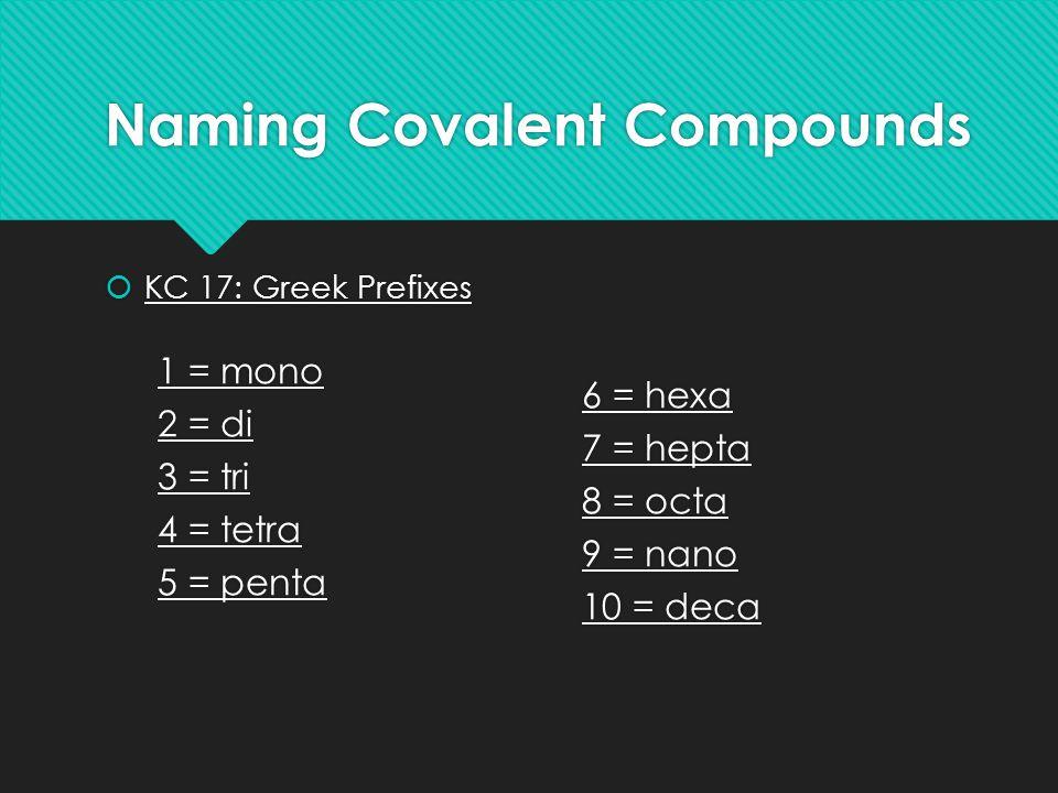 Naming Covalent Compounds  KC 17: Greek Prefixes 1 = mono 2 = di 3 = tri 4 = tetra 5 = penta 6 = hexa 7 = hepta 8 = octa 9 = nano 10 = deca  KC 17: Greek Prefixes 1 = mono 2 = di 3 = tri 4 = tetra 5 = penta 6 = hexa 7 = hepta 8 = octa 9 = nano 10 = deca