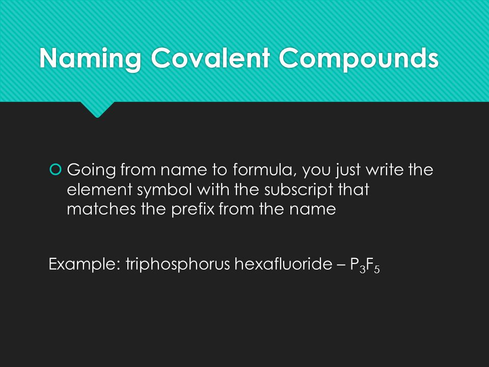Naming Covalent Compounds  Going from name to formula, you just write the element symbol with the subscript that matches the prefix from the name Example: triphosphorus hexafluoride – P 3 F 5  Going from name to formula, you just write the element symbol with the subscript that matches the prefix from the name Example: triphosphorus hexafluoride – P 3 F 5