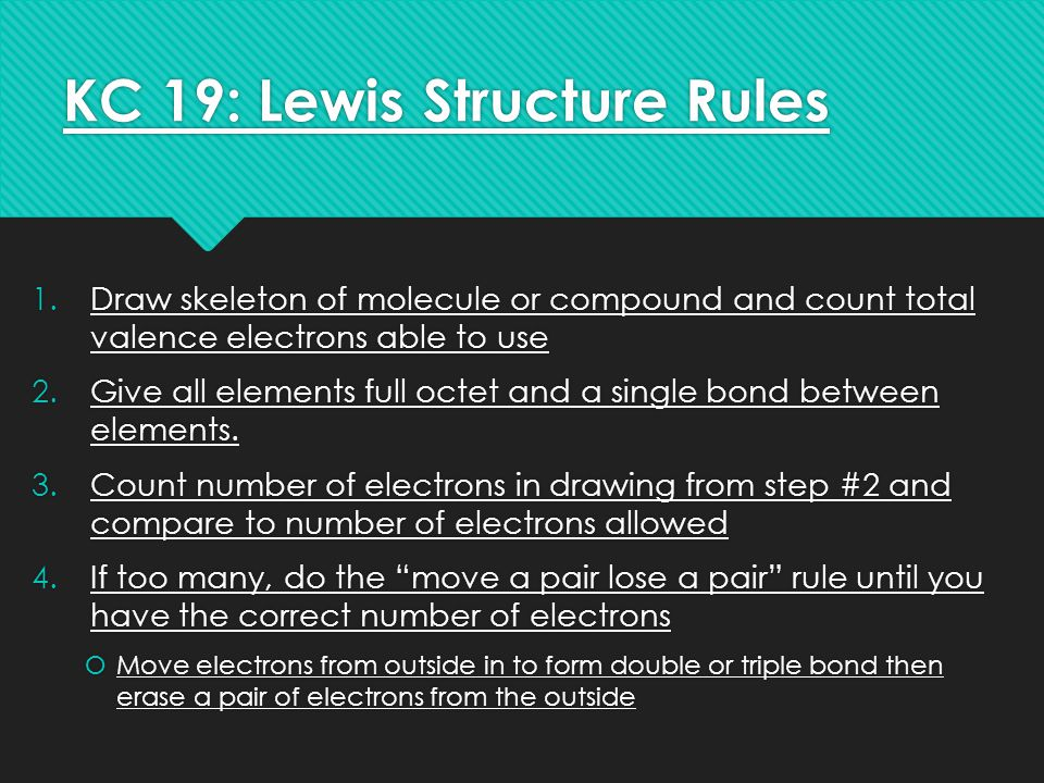 KC 19: Lewis Structure Rules 1.Draw skeleton of molecule or compound and count total valence electrons able to use 2.Give all elements full octet and a single bond between elements.