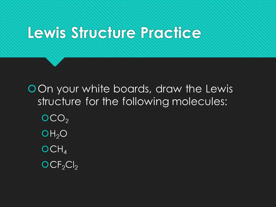 Lewis Structure Practice  On your white boards, draw the Lewis structure for the following molecules:  CO 2  H 2 O  CH 4  CF 2 Cl 2  On your white boards, draw the Lewis structure for the following molecules:  CO 2  H 2 O  CH 4  CF 2 Cl 2