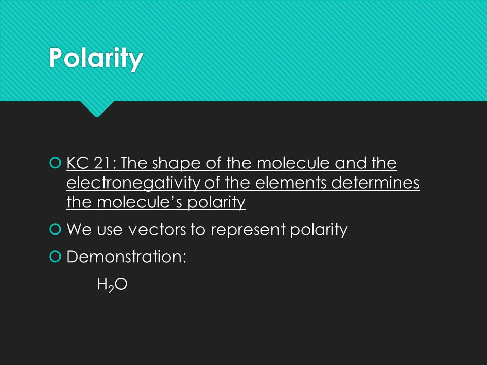 Polarity  KC 21: The shape of the molecule and the electronegativity of the elements determines the molecule's polarity  We use vectors to represent polarity  Demonstration: H 2 O  KC 21: The shape of the molecule and the electronegativity of the elements determines the molecule's polarity  We use vectors to represent polarity  Demonstration: H 2 O