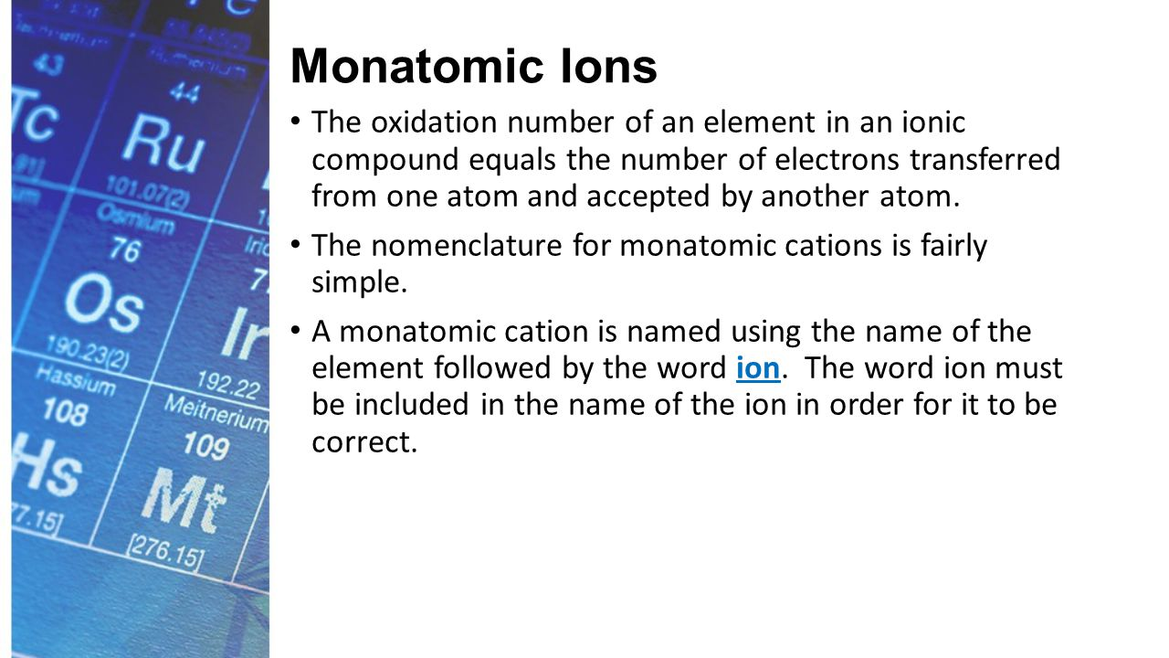 Monatomic Ions The oxidation number of an element in an ionic compound equals the number of electrons transferred from one atom and accepted by another atom.