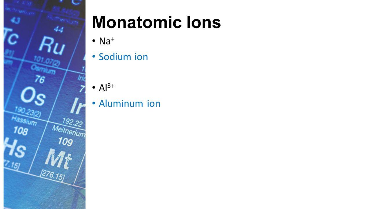 Monatomic Ions Na + Sodium ion Al 3+ Aluminum ion