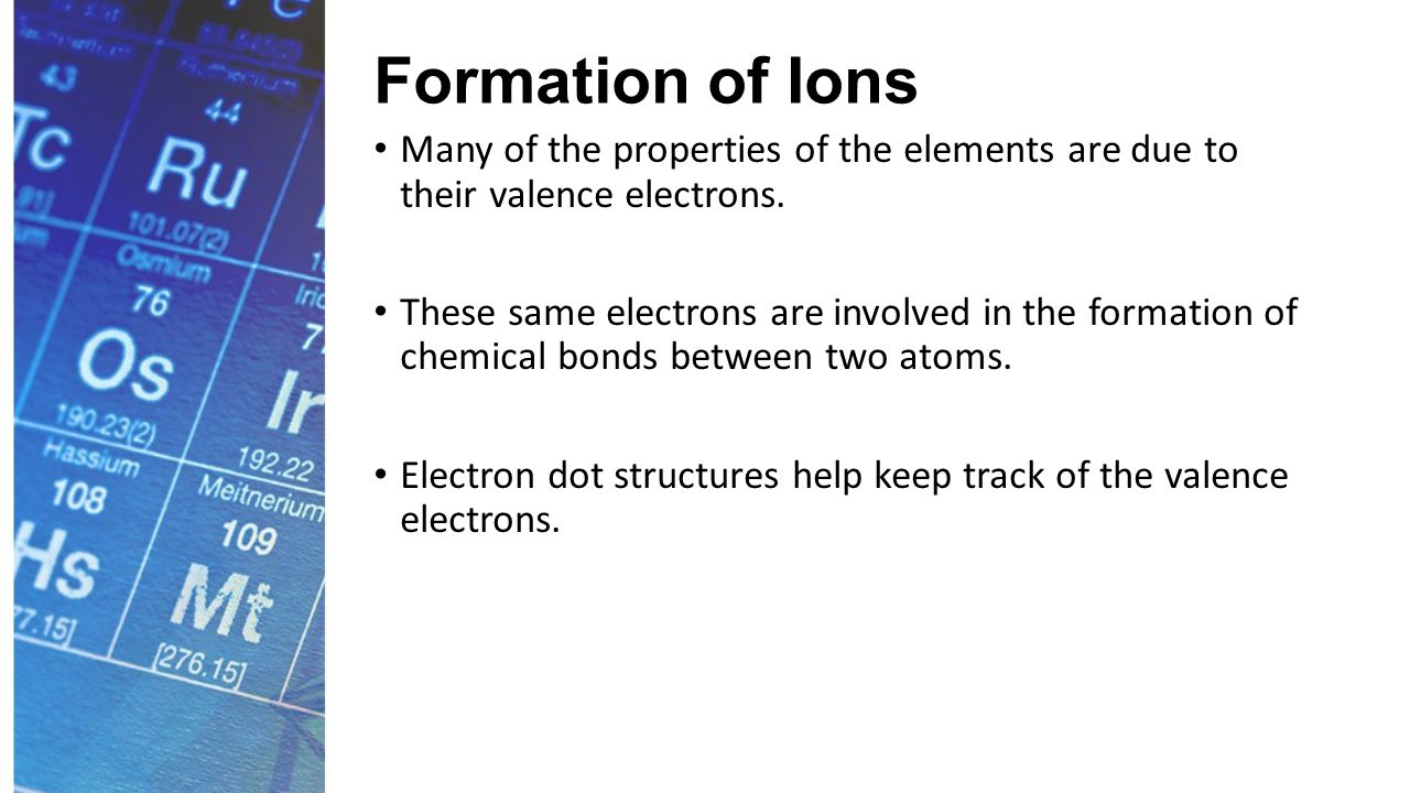 Formation of Ions Many of the properties of the elements are due to their valence electrons.