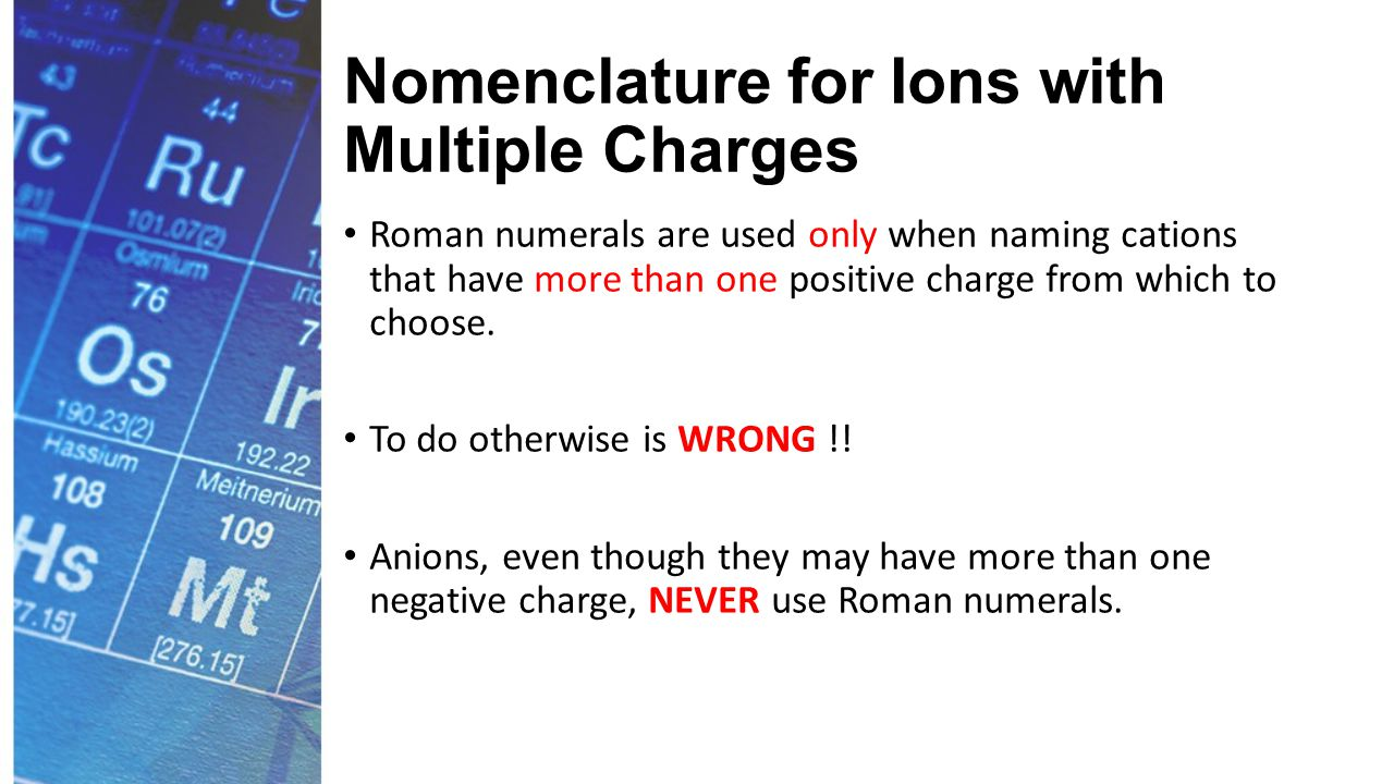 Nomenclature for Ions with Multiple Charges Roman numerals are used only when naming cations that have more than one positive charge from which to choose.