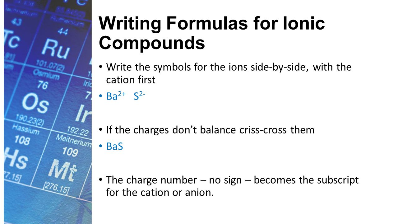 Writing Formulas for Ionic Compounds Write the symbols for the ions side-by-side, with the cation first Ba 2+ S 2- If the charges don't balance criss-cross them BaS The charge number – no sign – becomes the subscript for the cation or anion.