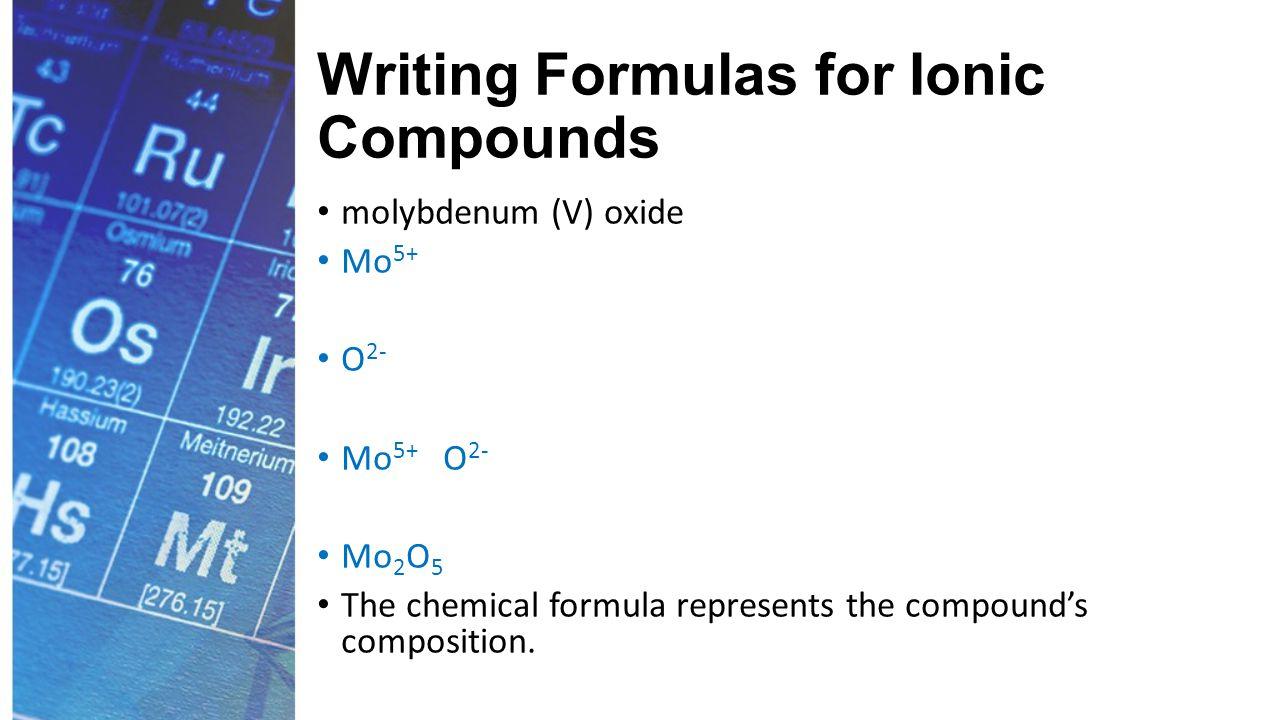 Writing Formulas for Ionic Compounds molybdenum (V) oxide Mo 5+ O 2- Mo 5+ O 2- Mo 2 O 5 The chemical formula represents the compound's composition.