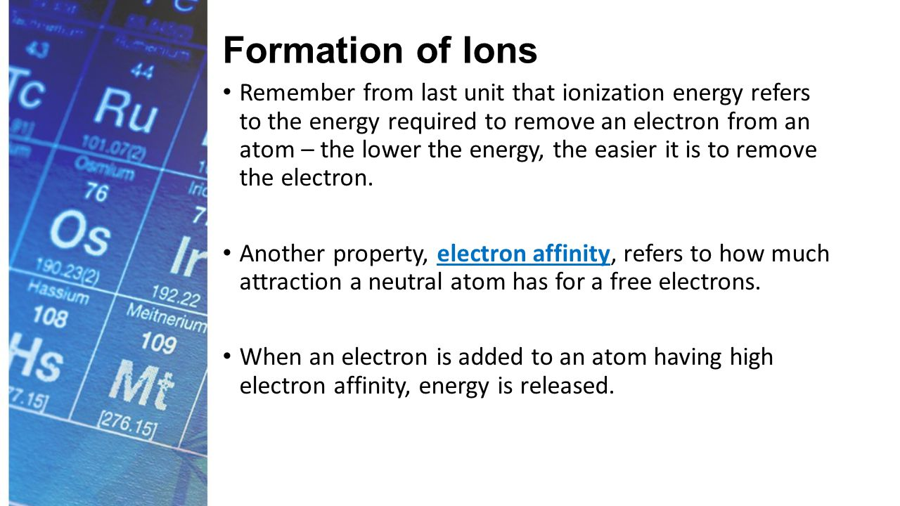 Formation of Ions The nonmetals have high electron affinity, while the metals have low electron affinity.
