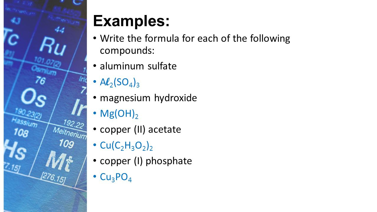 Examples: Write the formula for each of the following compounds: aluminum sulfate A l 2 (SO 4 ) 3 magnesium hydroxide Mg(OH) 2 copper (II) acetate Cu(C 2 H 3 O 2 ) 2 copper (I) phosphate Cu 3 PO 4