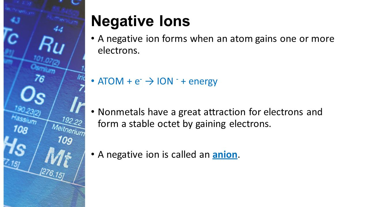 Negative Ions Nonmetals form anions as follows: Group 14: ns 2 np 2 or ns 2 (n-1)d 10 np 2 (gain 4e - in p) Group 15: ns 2 np 3 or ns 2 (n-1)d 10 np 3 (gain 3e - in p) Group 16: ns 2 np 4 or ns 2 (n-1)d 10 np 4 (gain 2e - in p) Group 17: ns 2 np 5 or ns 2 (n-1)d 10 np 5 (gain 1e - in p)