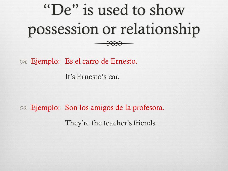 De is used to show possession or relationship  Ejemplo:Es el carro de Ernesto.