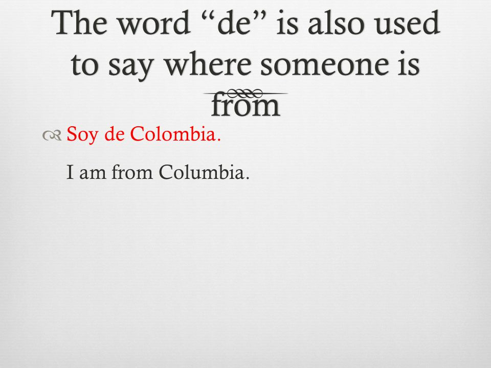 The word de is also used to say where someone is from  Soy de Colombia. I am from Columbia.