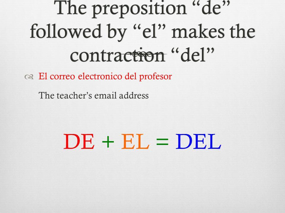 The preposition de followed by el makes the contraction del  El correo electronico del profesor The teacher's email address DE + EL = DEL