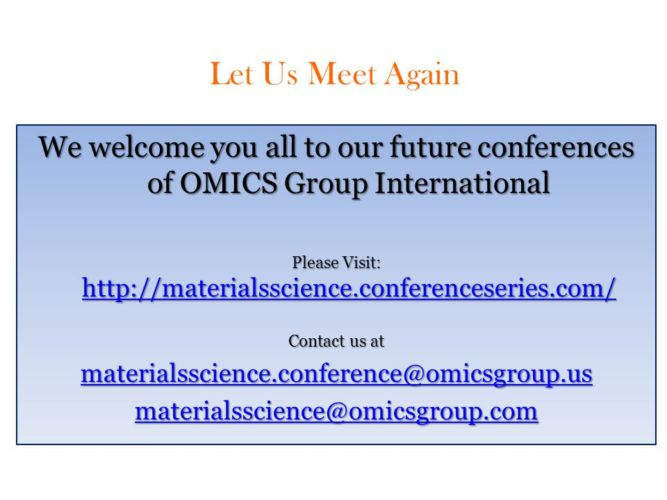 Let Us Meet Again We welcome you all to our future conferences of OMICS Group International Please Visit: http://materialsscience.conferenceseries.com/ http://materialsscience.conferenceseries.com/ Contact us at materialsscience.conference@omicsgroup.us materialsscience@omicsgroup.com