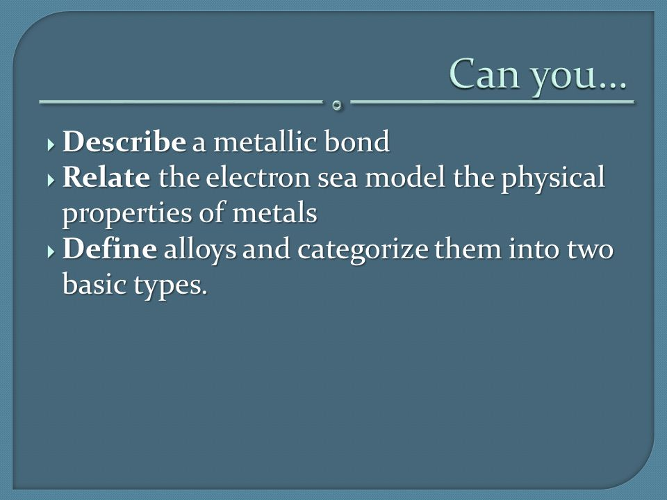  Describe a metallic bond  Relate the electron sea model the physical properties of metals  Define alloys and categorize them into two basic types.