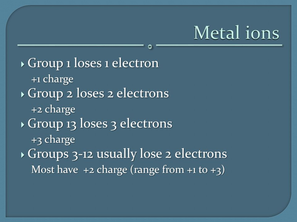  Group 1 loses 1 electron +1 charge  Group 2 loses 2 electrons +2 charge  Group 13 loses 3 electrons +3 charge  Groups 3-12 usually lose 2 electro