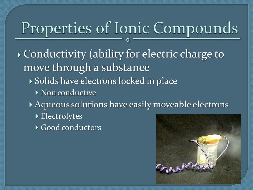  Conductivity (ability for electric charge to move through a substance  Solids have electrons locked in place  Non conductive  Aqueous solutions h