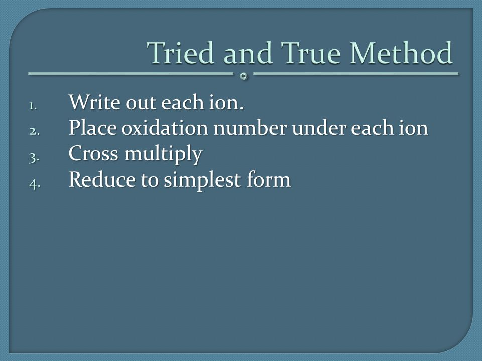 1. Write out each ion. 2. Place oxidation number under each ion 3. Cross multiply 4. Reduce to simplest form