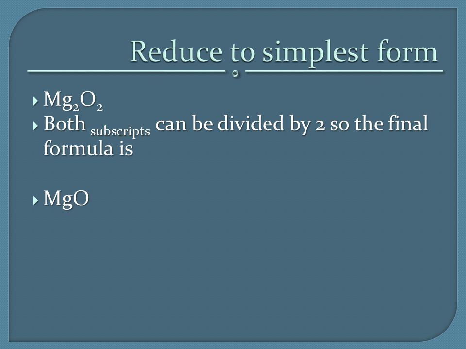  Mg 2 O 2  Both subscripts can be divided by 2 so the final formula is  MgO