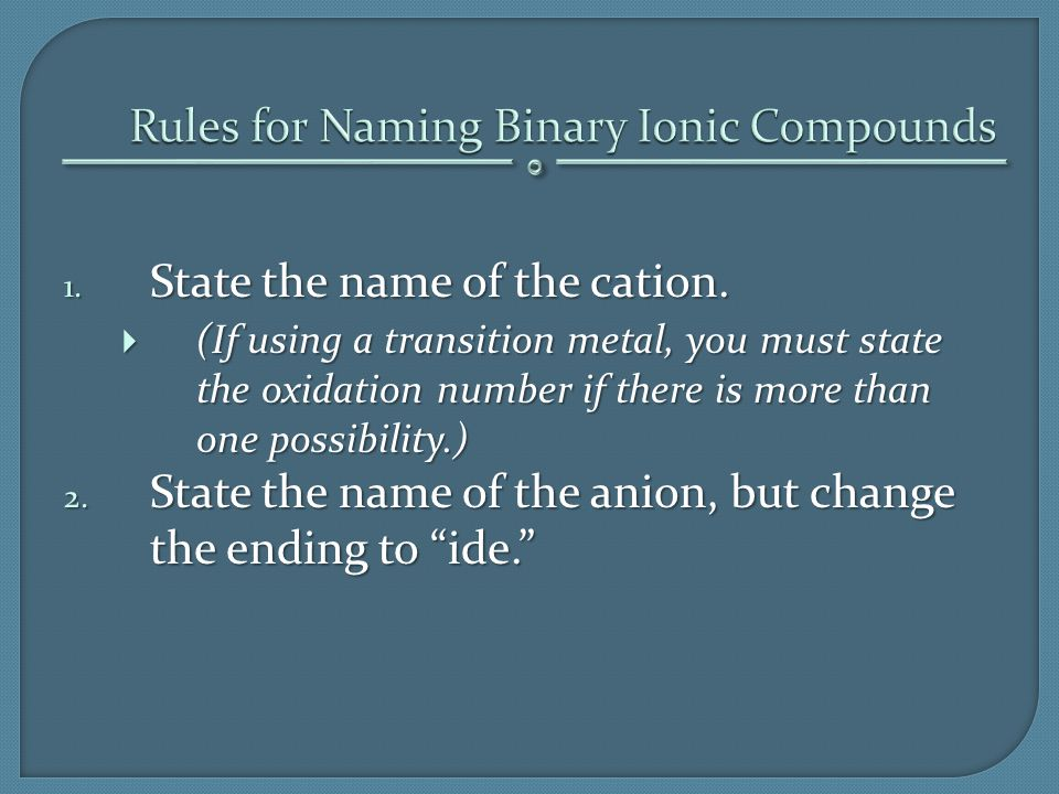 1. State the name of the cation.  (If using a transition metal, you must state the oxidation number if there is more than one possibility.) 2. State