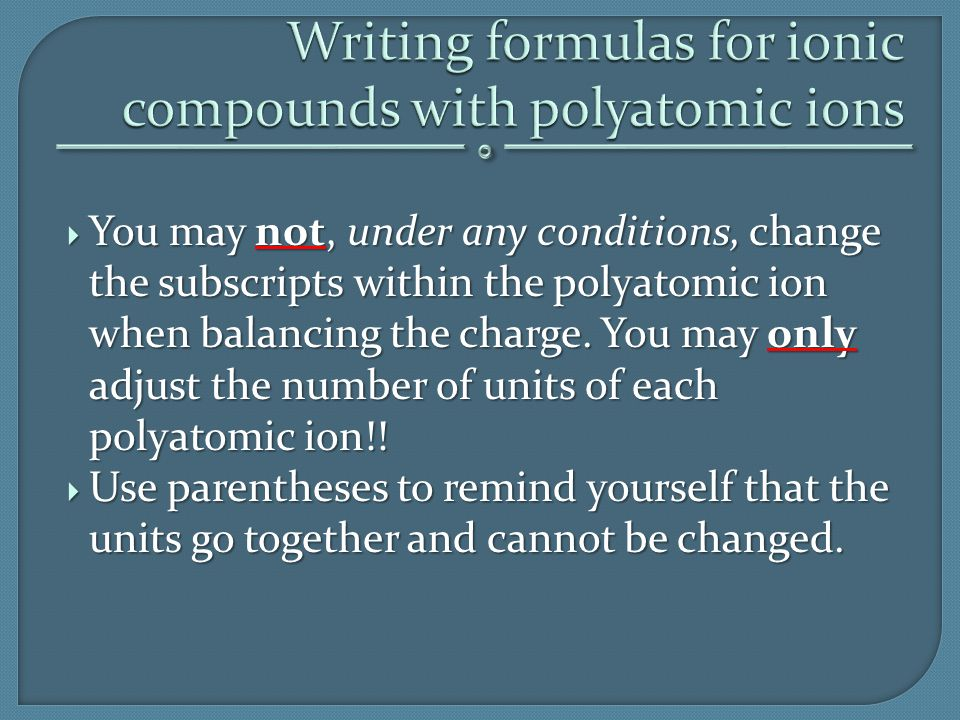  You may not, under any conditions, change the subscripts within the polyatomic ion when balancing the charge. You may only adjust the number of unit