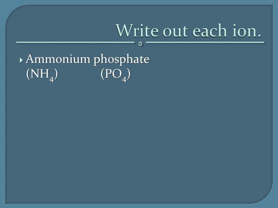  Ammonium phosphate (NH 4 )(PO 4 )