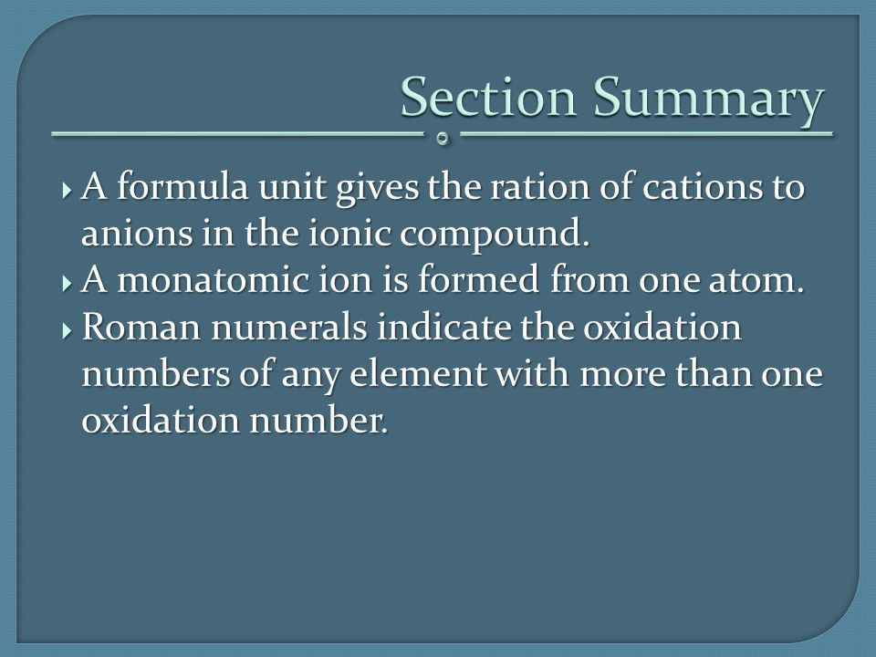  A formula unit gives the ration of cations to anions in the ionic compound.  A monatomic ion is formed from one atom.  Roman numerals indicate the