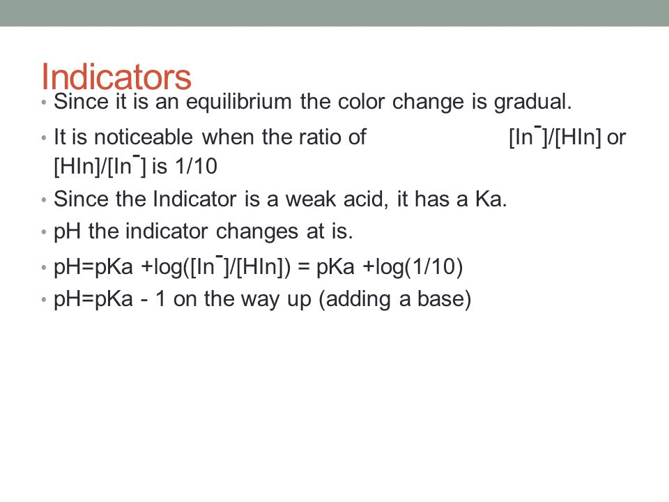 Indicators Since it is an equilibrium the color change is gradual. It is noticeable when the ratio of [In - ]/[HIn] or [HIn]/[In - ] is 1/10 Since the