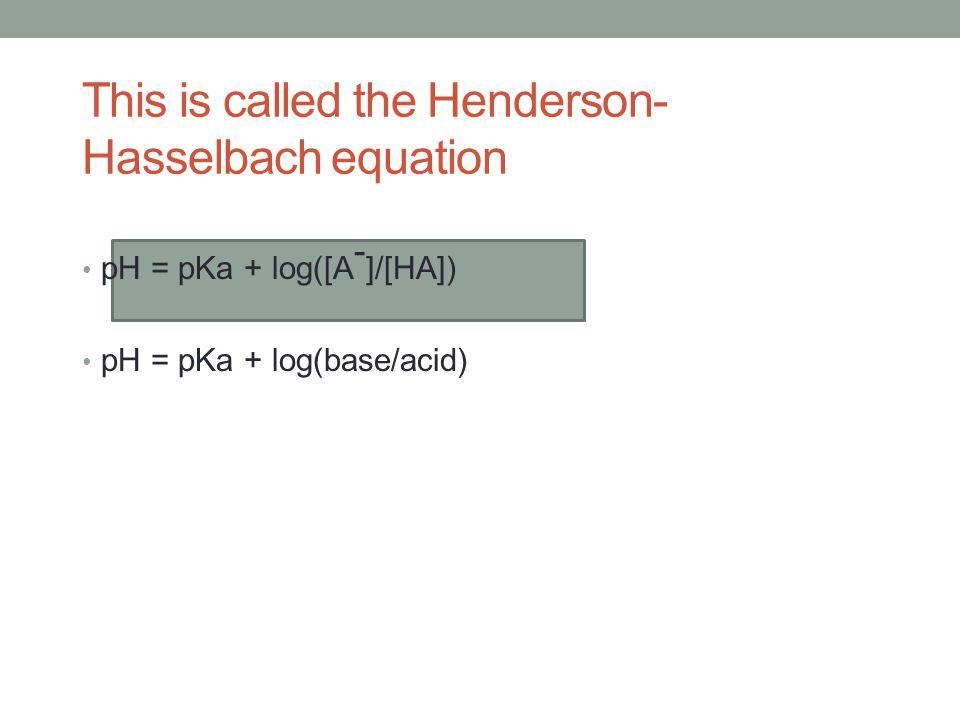 pH = pKa + log([A - ]/[HA]) pH = pKa + log(base/acid) This is called the Henderson- Hasselbach equation