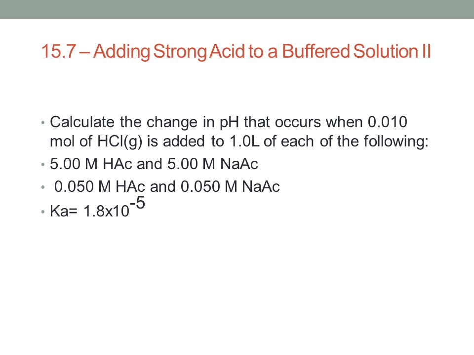 15.7 – Adding Strong Acid to a Buffered Solution II Calculate the change in pH that occurs when 0.010 mol of HCl(g) is added to 1.0L of each of the fo
