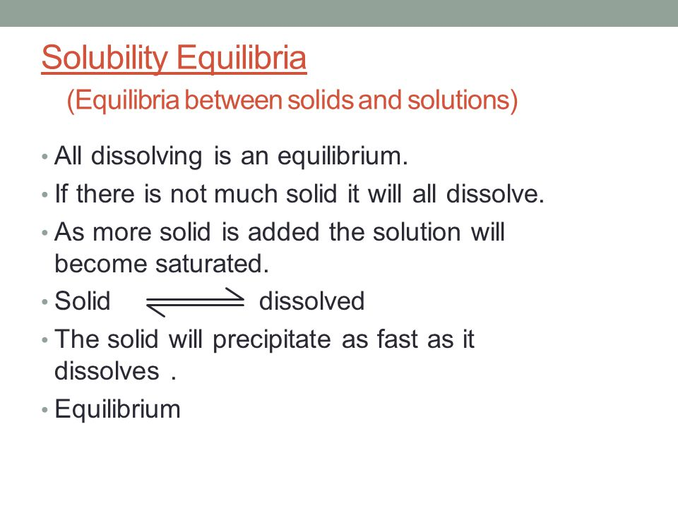 Solubility Equilibria (Equilibria between solids and solutions) All dissolving is an equilibrium. If there is not much solid it will all dissolve. As