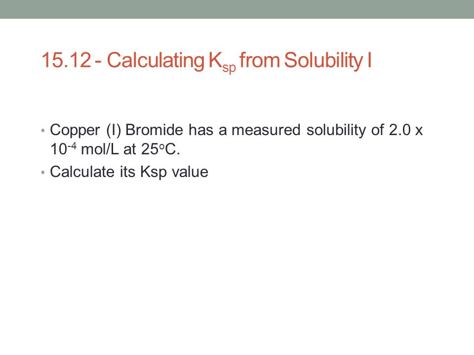 15.12 - Calculating K sp from Solubility I Copper (I) Bromide has a measured solubility of 2.0 x 10 -4 mol/L at 25 o C. Calculate its Ksp value