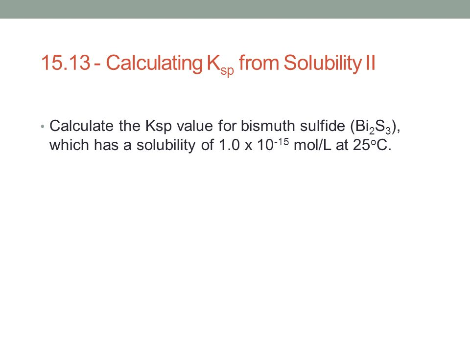 15.13 - Calculating K sp from Solubility II Calculate the Ksp value for bismuth sulfide (Bi 2 S 3 ), which has a solubility of 1.0 x 10 -15 mol/L at 2