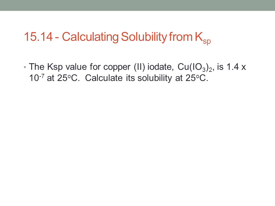 15.14 - Calculating Solubility from K sp The Ksp value for copper (II) iodate, Cu(IO 3 ) 2, is 1.4 x 10 -7 at 25 o C. Calculate its solubility at 25 o