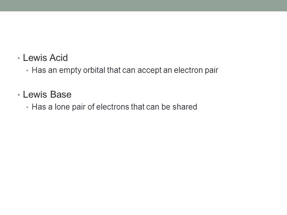 Lewis Acid Has an empty orbital that can accept an electron pair Lewis Base Has a lone pair of electrons that can be shared