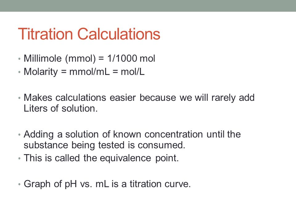 Titration Calculations Millimole (mmol) = 1/1000 mol Molarity = mmol/mL = mol/L Makes calculations easier because we will rarely add Liters of solutio