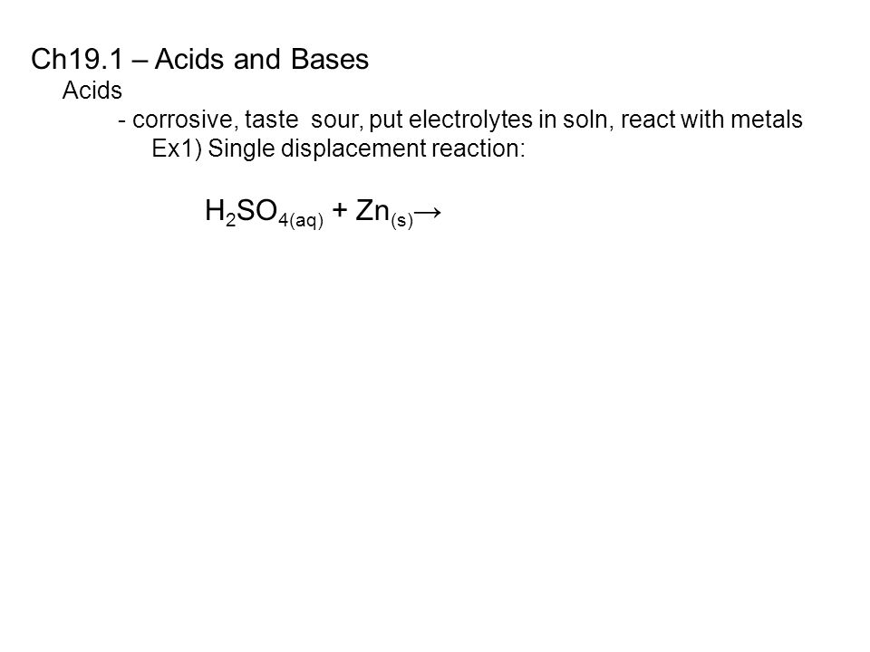 Ch19.1 – Acids and Bases Acids - corrosive, taste sour, put electrolytes in soln, react with metals Ex1) Single displacement reaction: H 2 SO 4(aq) + Zn (s) →