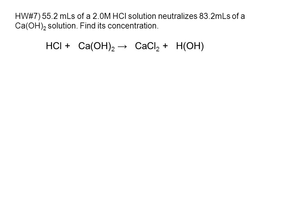 HW#7) 55.2 mLs of a 2.0M HCl solution neutralizes 83.2mLs of a Ca(OH) 2 solution.